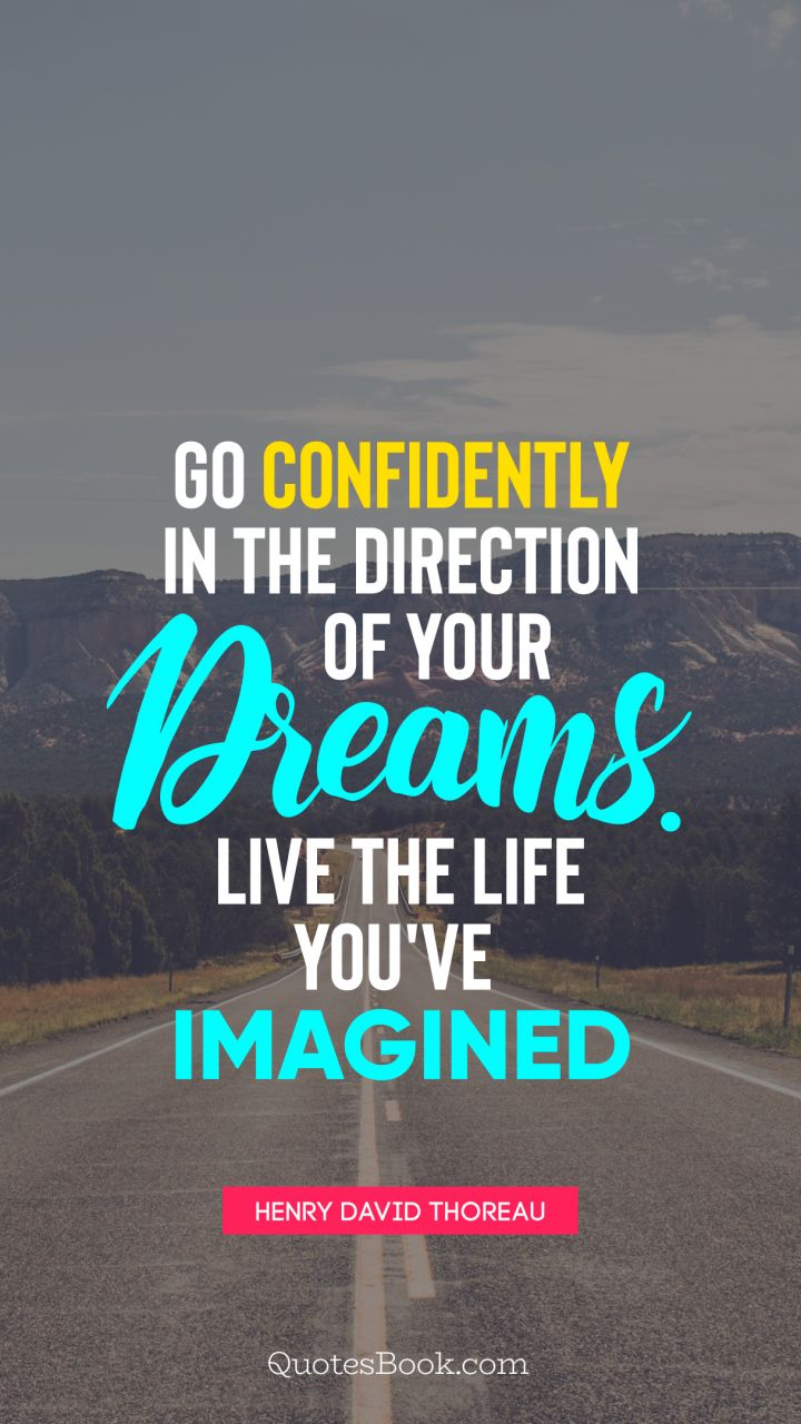 Go confidently in the direction of your dreams. Live the life you've imagined. - Quote by Henry David Thoreau