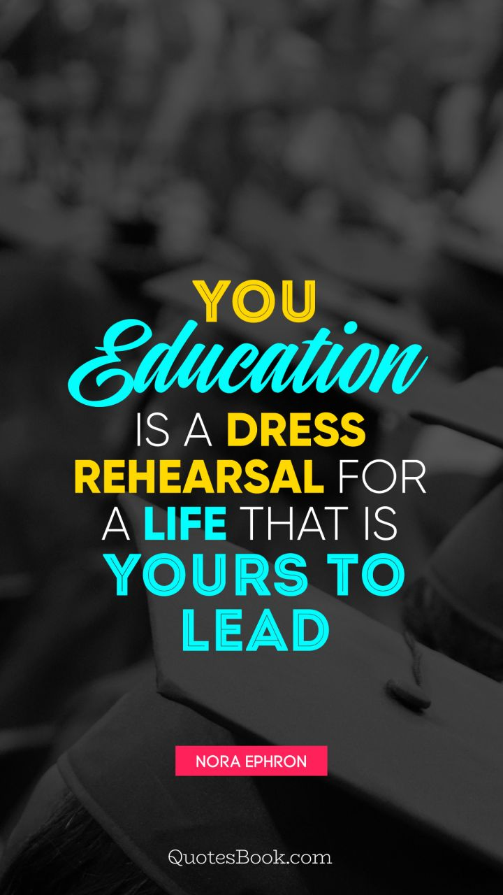 You education is a dress rehearsal for a life that is yours to lead. - Quote by Nora Ephron