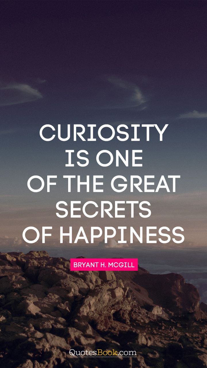 Curiosity is one of the great secrets of happiness. - Quote by Bryant H. McGill