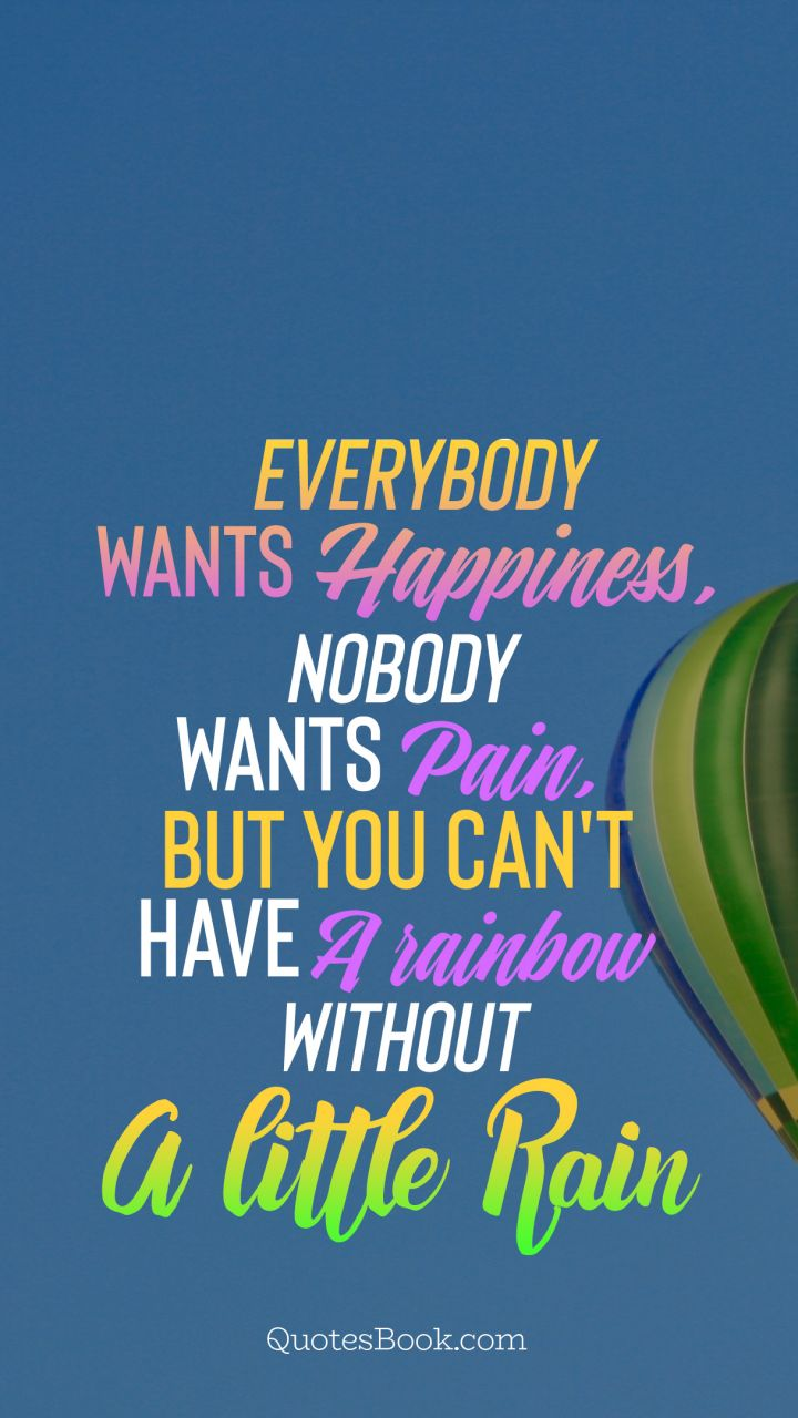 everybody wants happiness nobody wants pain but you can t have