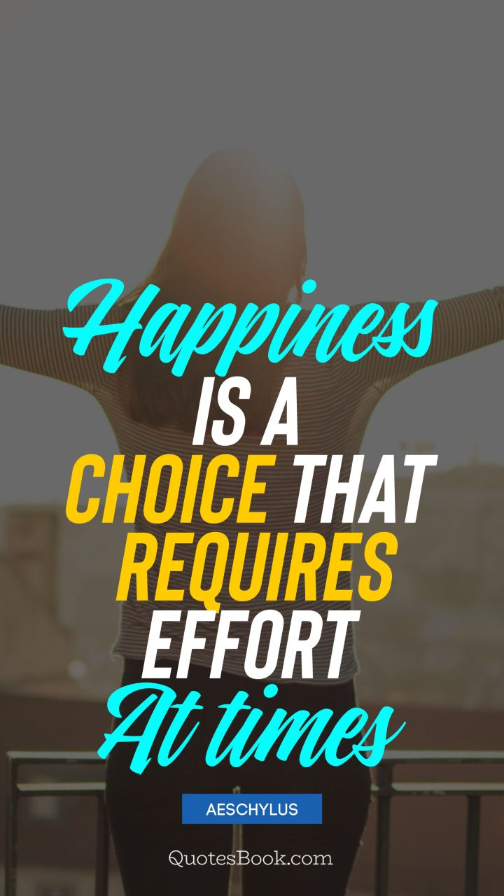 Happiness Is A Choice That Requires Effort At Times Quote By