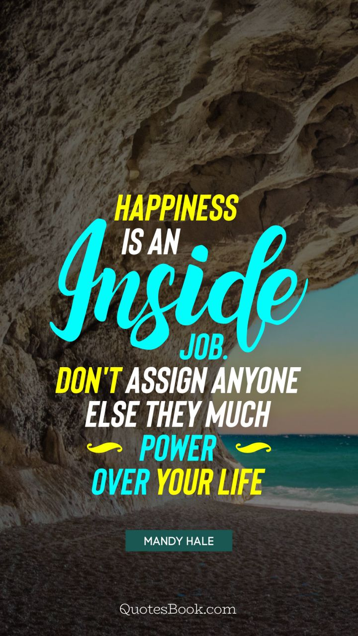 ... Happiness Is An Inside Job. Donu0027t Assign Anyone Else They Much Power  Over ...