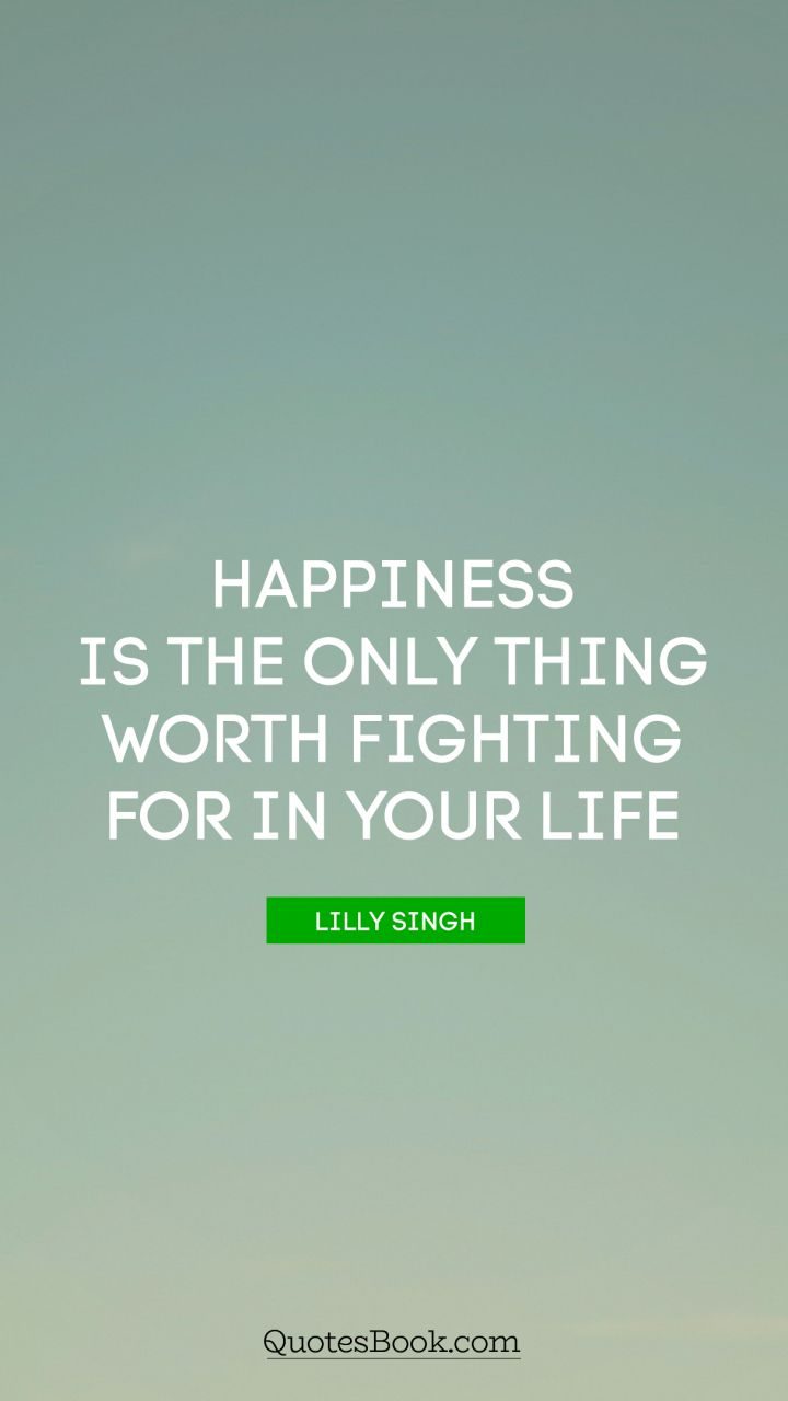 Happiness Is The Only Thing Worth Fighting For In Your Life Quote