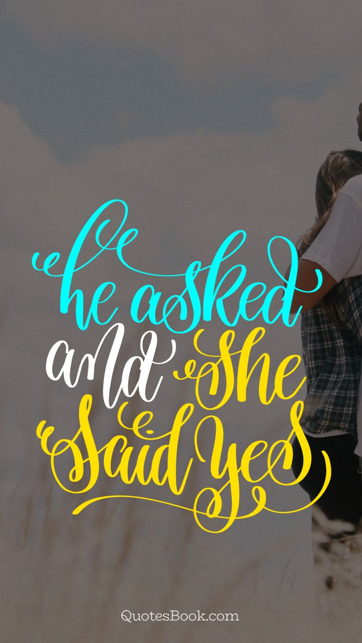 He asked and she said yes - QuotesBook