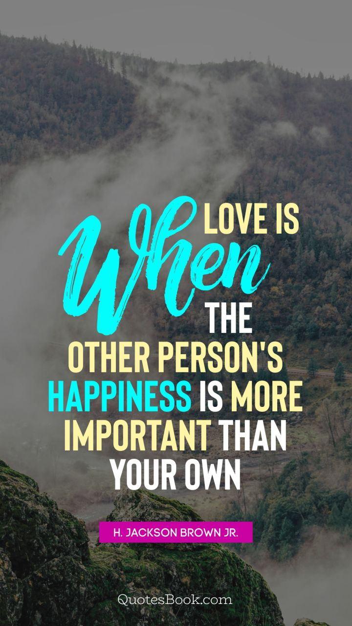 Love is when the other person's happiness is more important than your own. - Quote by H. Jackson Brown, Jr.