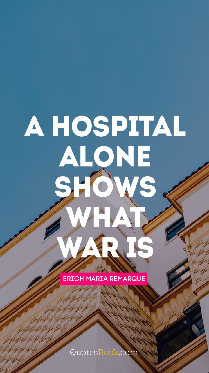 A hospital alone shows what war is. - Quote by Erich Maria Remarque