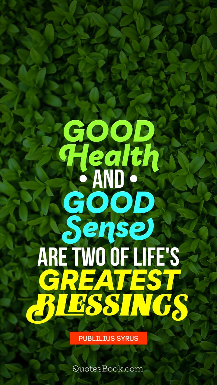 Good health and good sense are two of life's greatest blessings. - Quote by Publilius Syrus