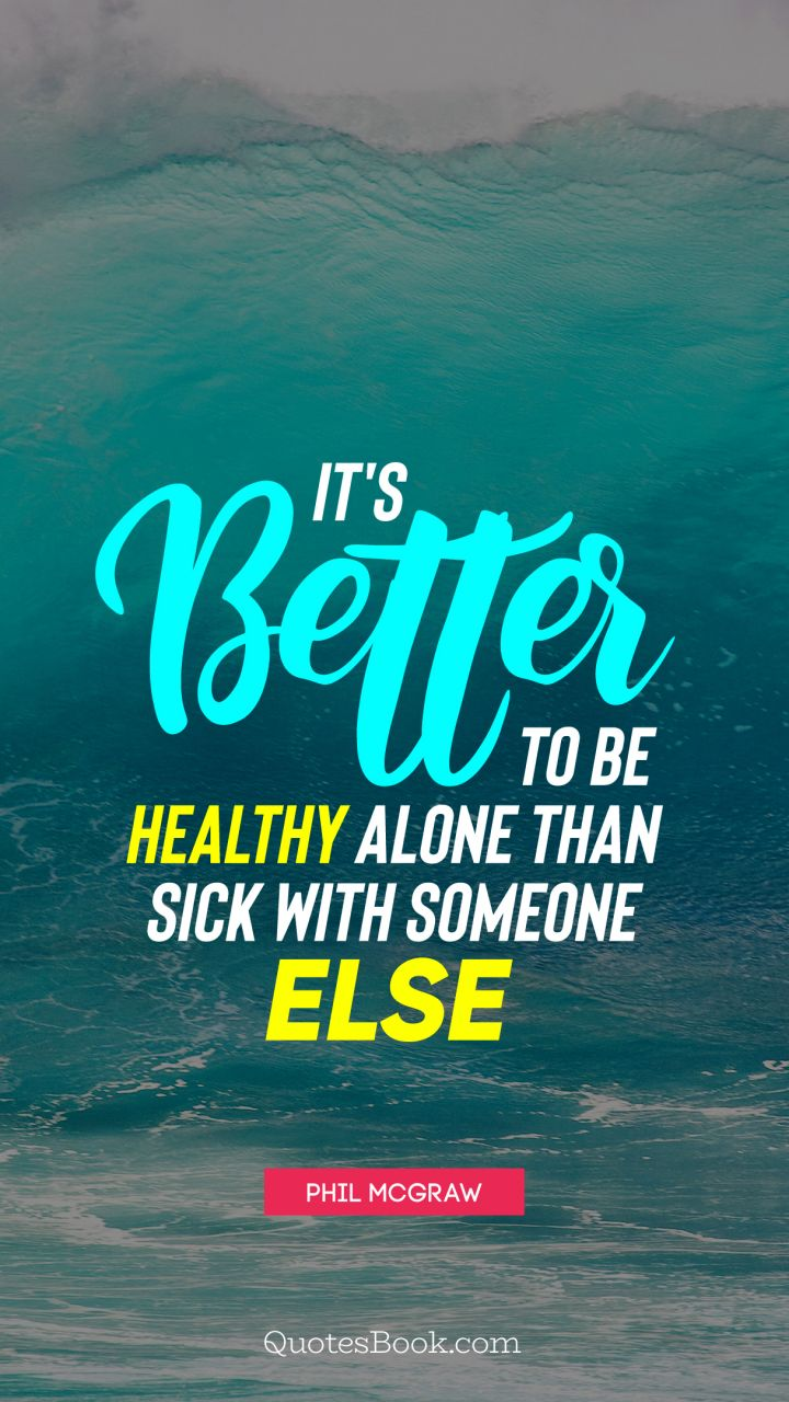 It's better to be healthy alone than sick with someone else. - Quote by Phil McGraw