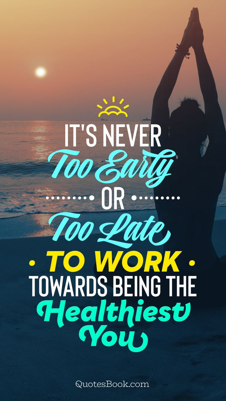 Its Never Too Early Or Too Late To Work Towards Being The