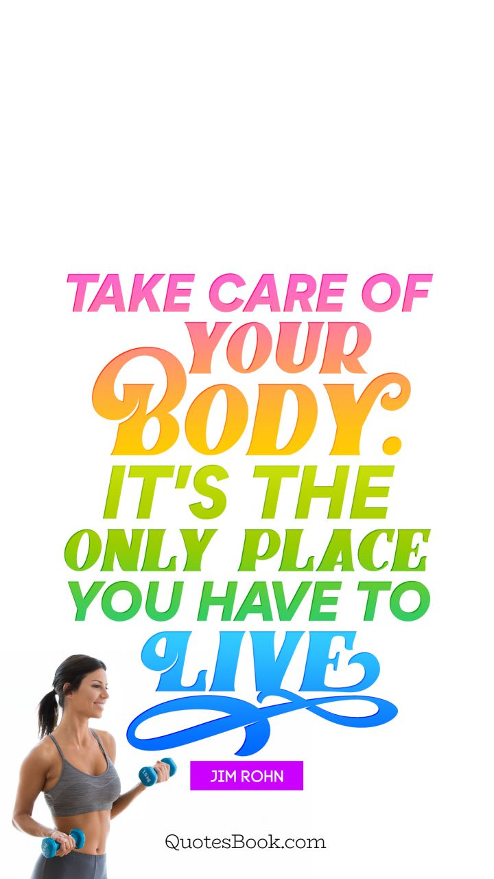 Take Care Of Your Body Its The Only Place You Have To Live