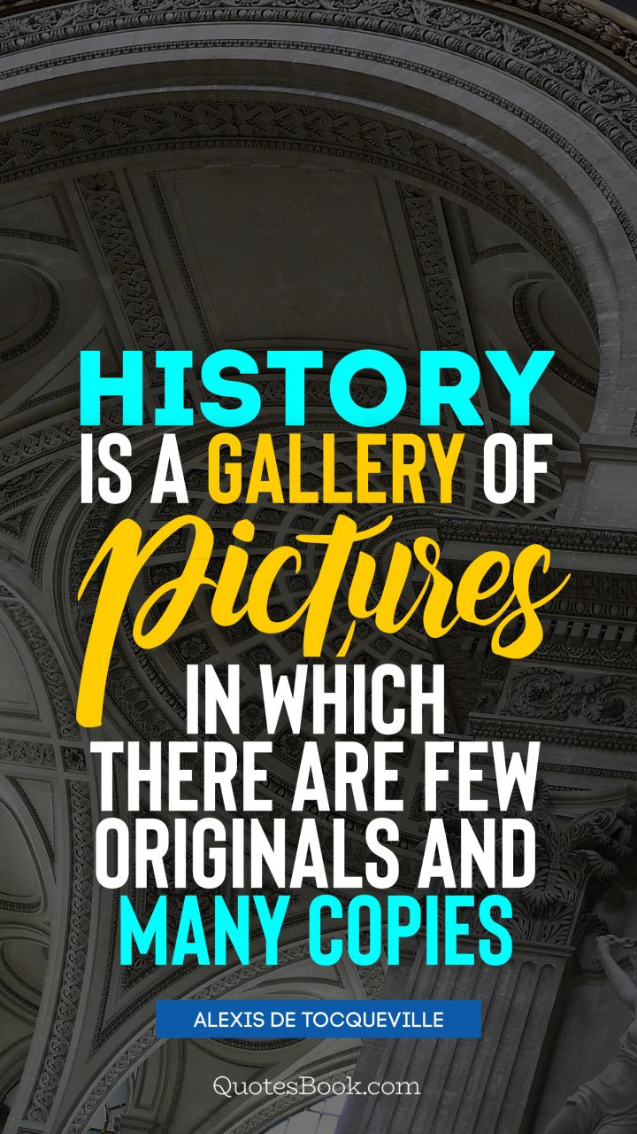 History is a gallery of pictures in which there are few originals and many copies. - Quote by Alexis de Tocqueville
