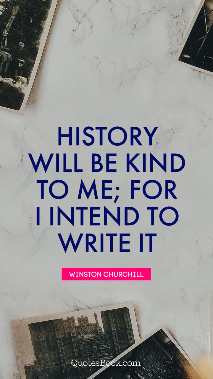History will be kind to me; for I intend to write it. - Quote by Winston Churchill