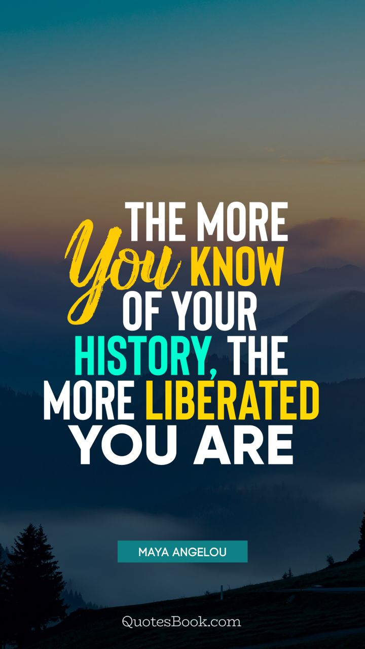 The more you know of your history, the more liberated you are. - Quote by Maya Angelou