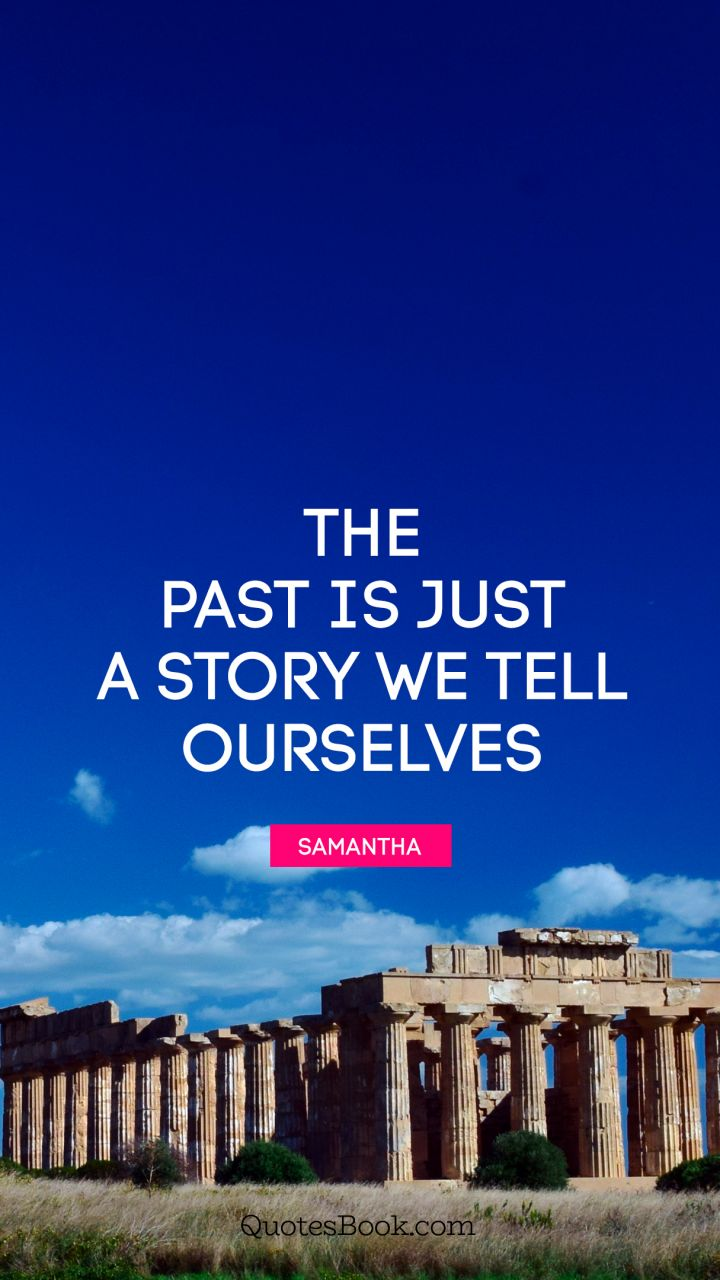 The past is just a story we tell ourselves. - Quote by Samantha
