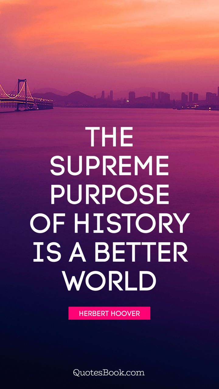 The supreme purpose of history is a better world. - Quote by Herbert Hoover