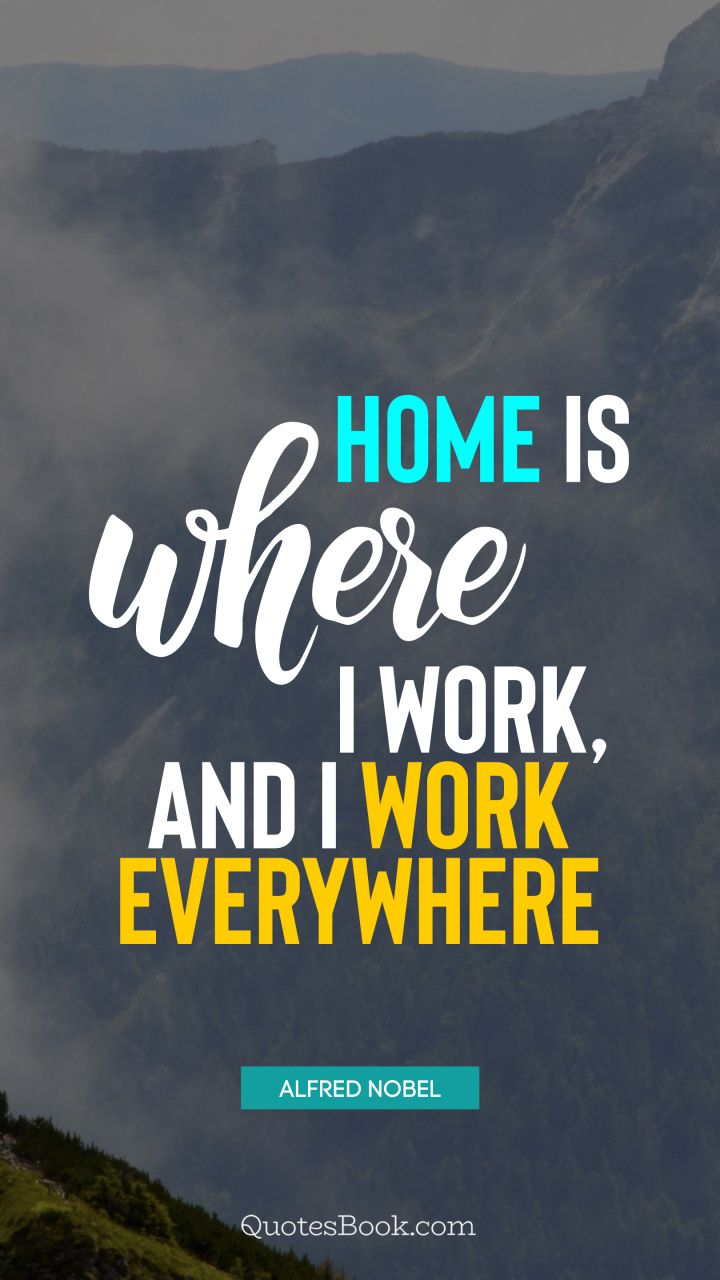 Home is where I work, and I work everywhere. - Quote by Alfred Nobel