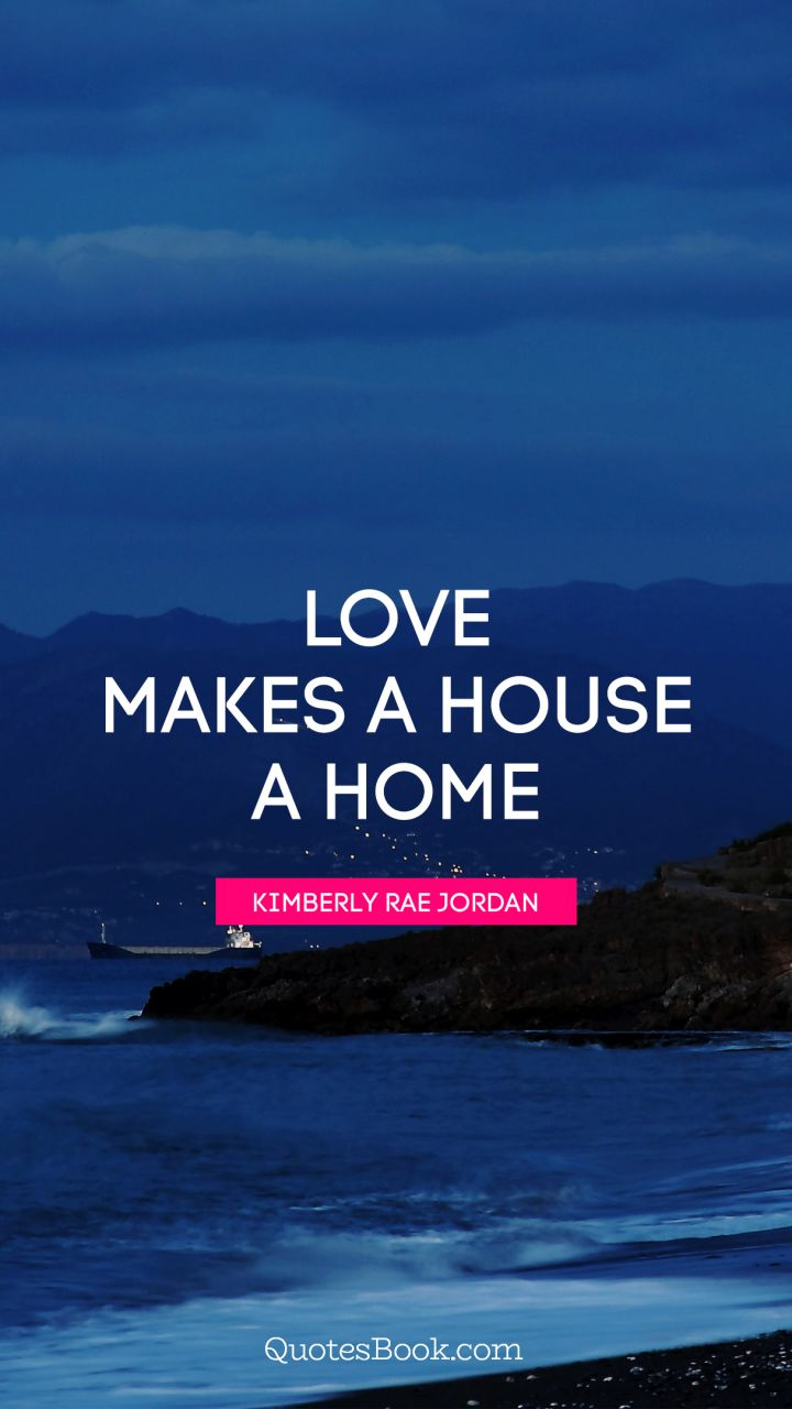 Love Makes A House A Home Quote By Kimberly Rae Jordan Quotesbook