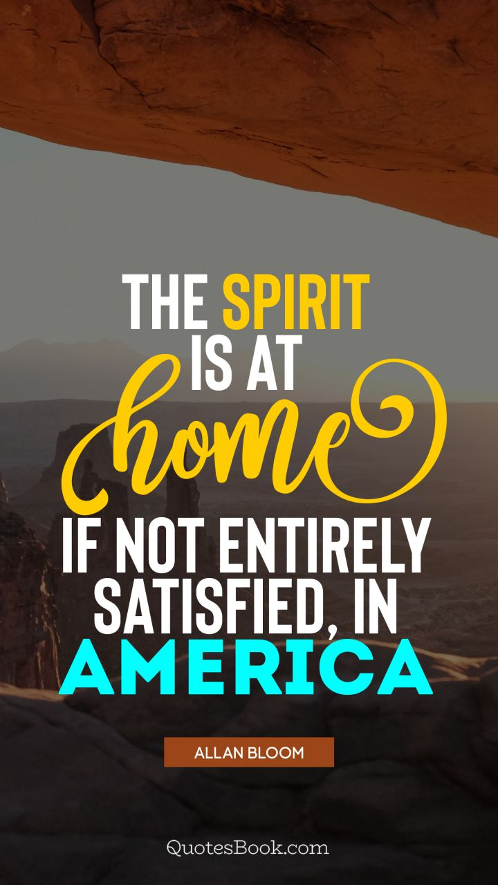 The spirit is at home, if not entirely satisfied, in America. - Quote by Allan Bloom