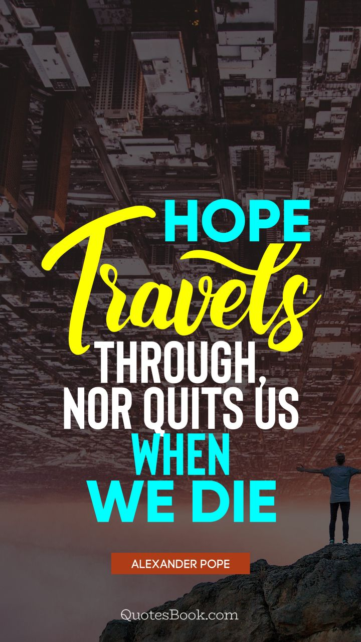 Hope travels through, nor quits us when we die. - Quote by Alexander Pope