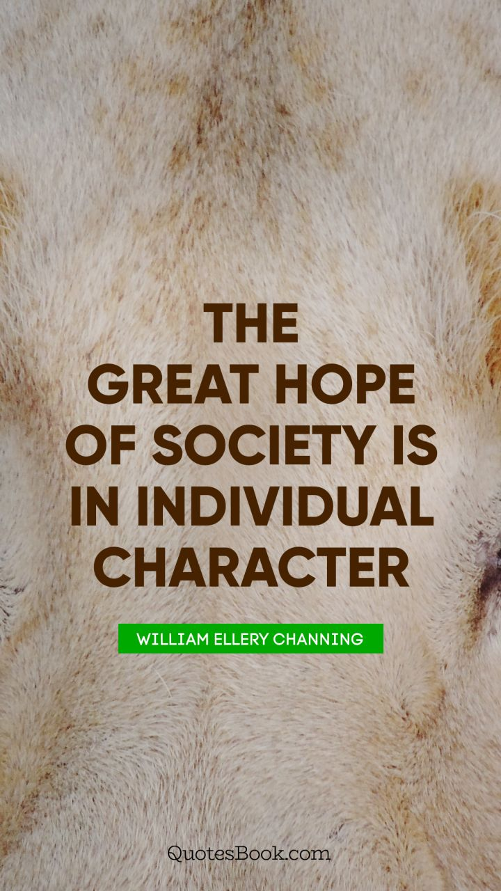 The great hope of society is in individual character. - Quote by William Ellery Channing