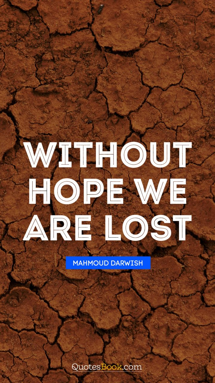 Without hope we are lost. - Quote by Mahmoud Darwish