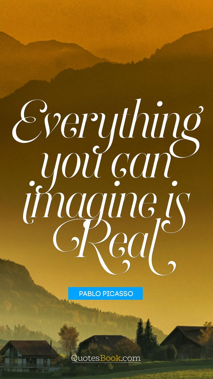 Everything you can imagine is real. - Quote by Pablo Picasso