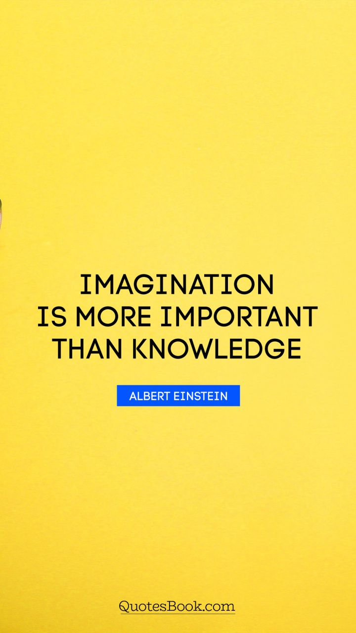 einstein imagination is more important than knowledge essay Imagination is more important than knowledge for knowledge is limited to all we now know and understand, while imagination embraces the entire world, and all there ever will be to know and understand.