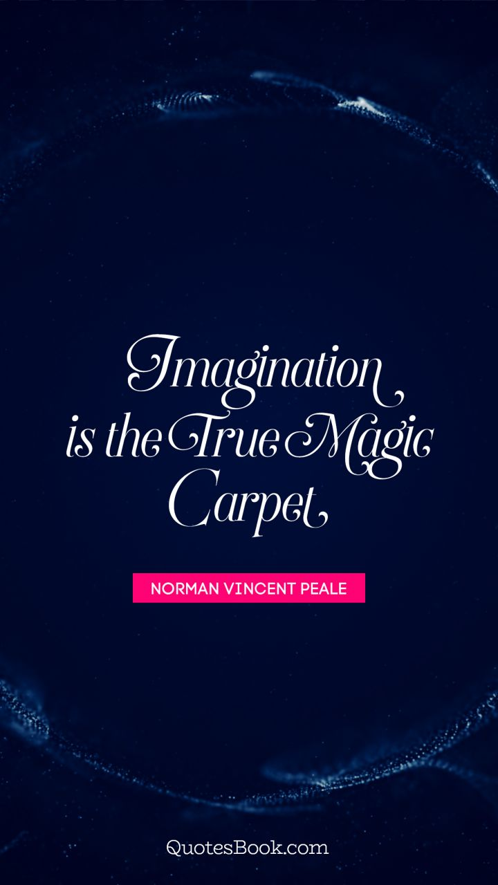 Imagination is the true magic carpet. - Quote by Norman Vincent Peale