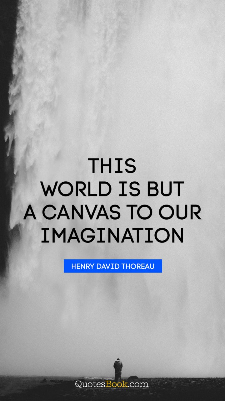 This world is but a canvas to our imagination. - Quote by Henry David Thoreau