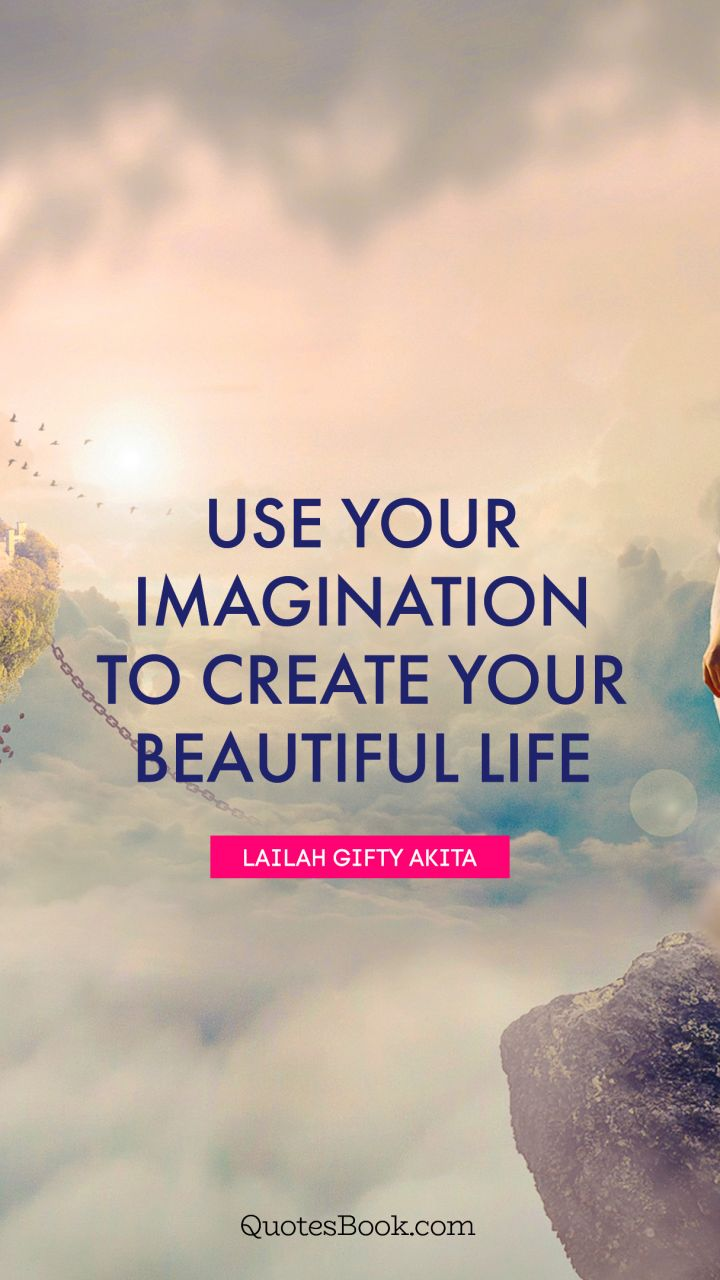 Beautiful Life Quotes Life Quotes: Use Your Imagination To Create Your Beautiful Life