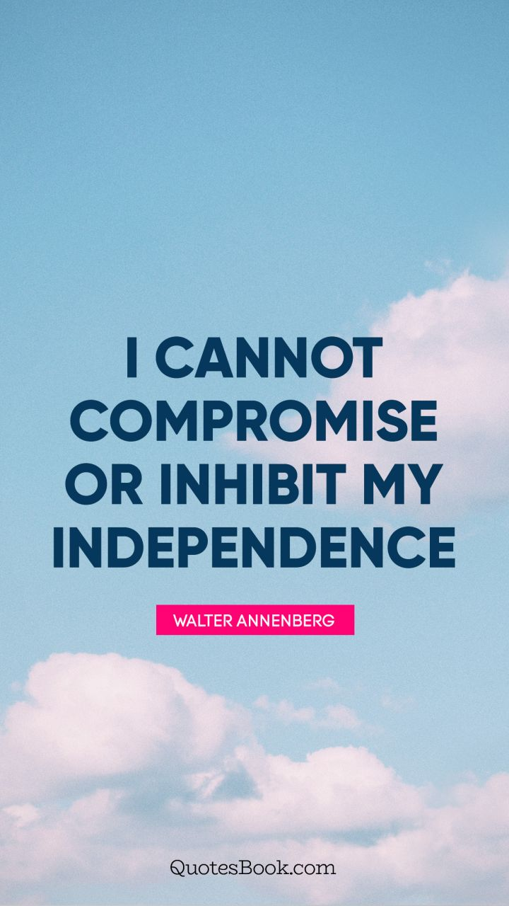 I cannot compromise or inhibit my independence. - Quote by Walter Annenberg