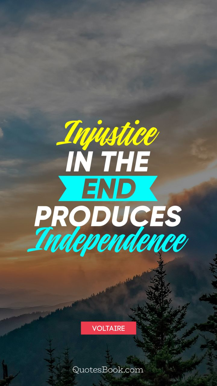 Injustice in the end produces independence. - Quote by Voltaire