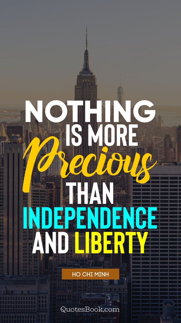 Nothing is more precious than independence and liberty. - Quote by Ho Chi Minh