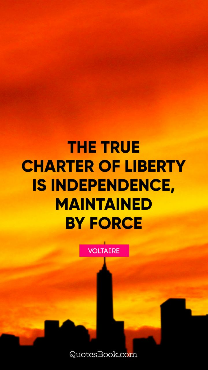 The true charter of liberty is independence, maintained by force. - Quote by Voltaire