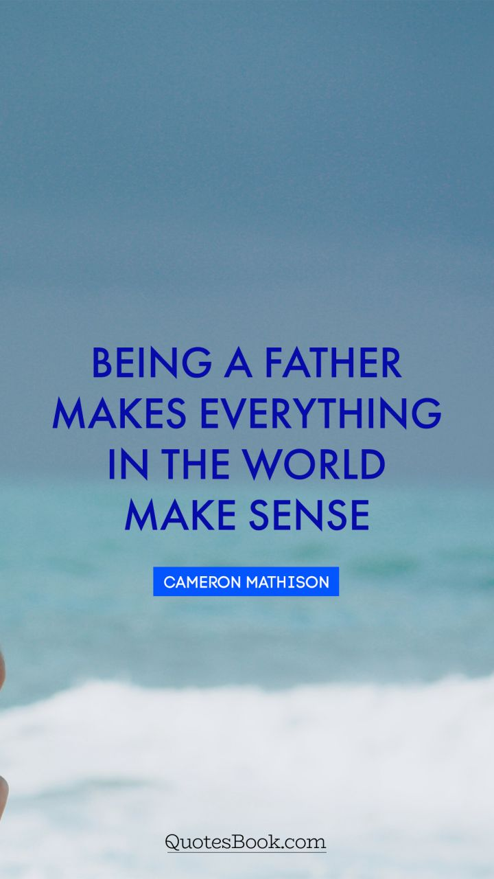 Being a father makes everything in the world make sense. - Quote by Cameron Mathison