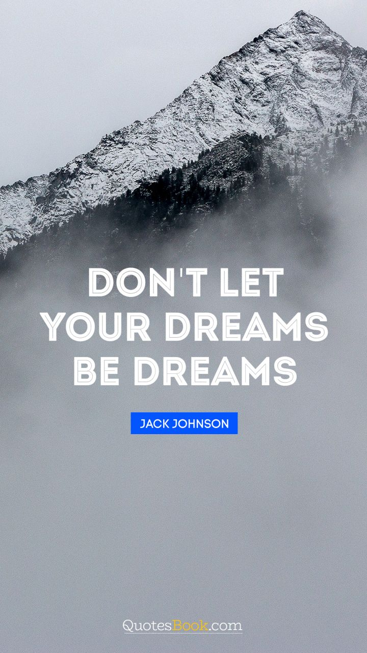 Don't let your dreams be dreams. - Quote by Jack Johnson
