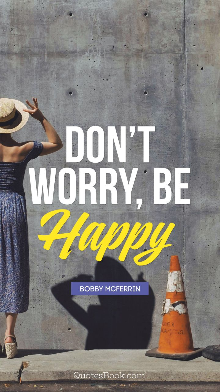 Don't Worry, Be Happy. - Quote by Bobby McFerrin