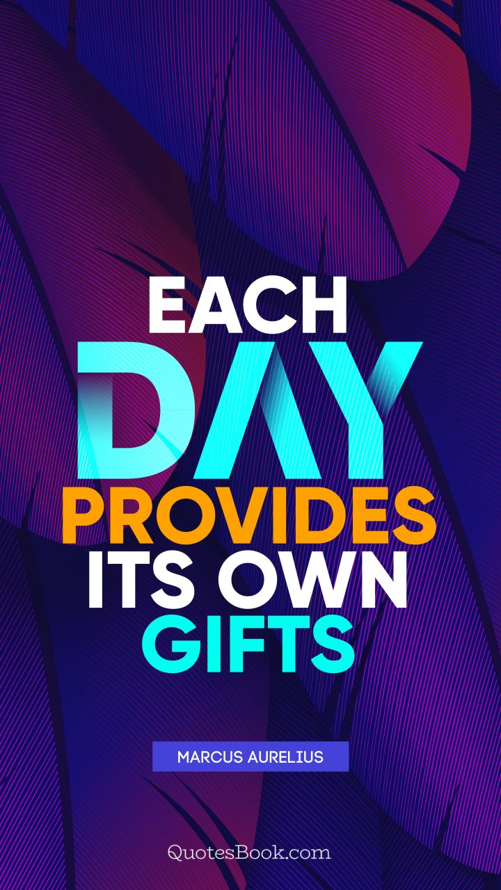 Each day provides its own gifts. - Quote by Marcus Aurelius