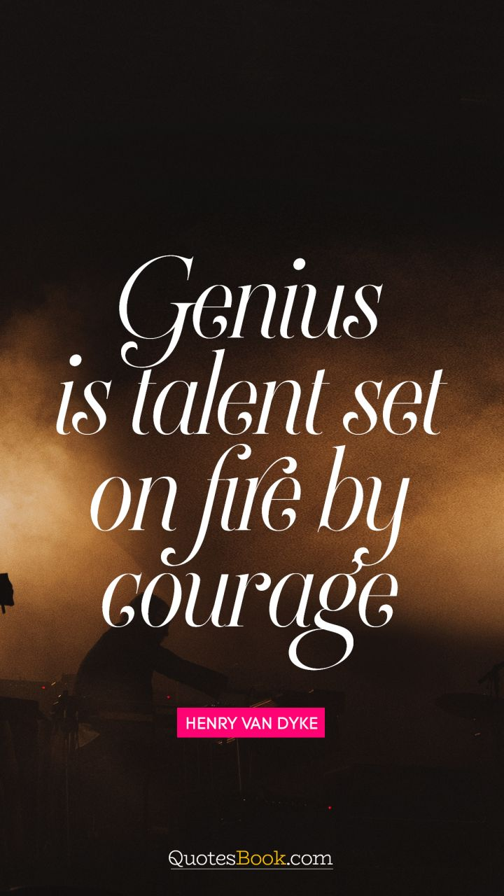 Genius is talent set on fire by courage. - Quote by Henry Van Dyke