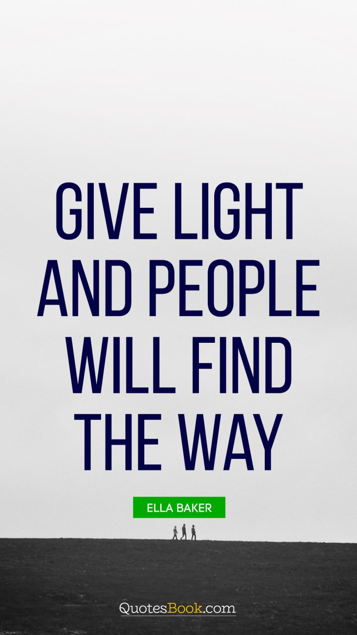 Give Light And People Will Find The Way Quote By Ella Baker
