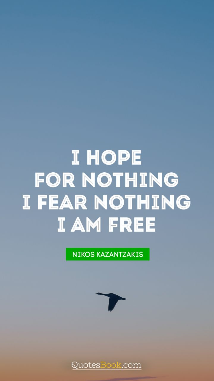 I hope for nothing. I fear nothing. I am free. - Quote by Nikos Kazantzakis