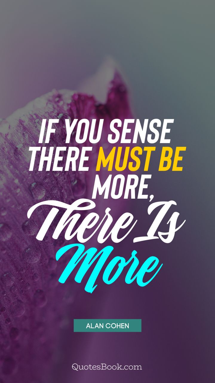 If you sense there must be more, there is more. - Quote by Alan Cohen