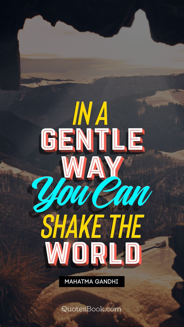 In a gentle way, you can shake the world. - Quote by Mahatma Gandhi