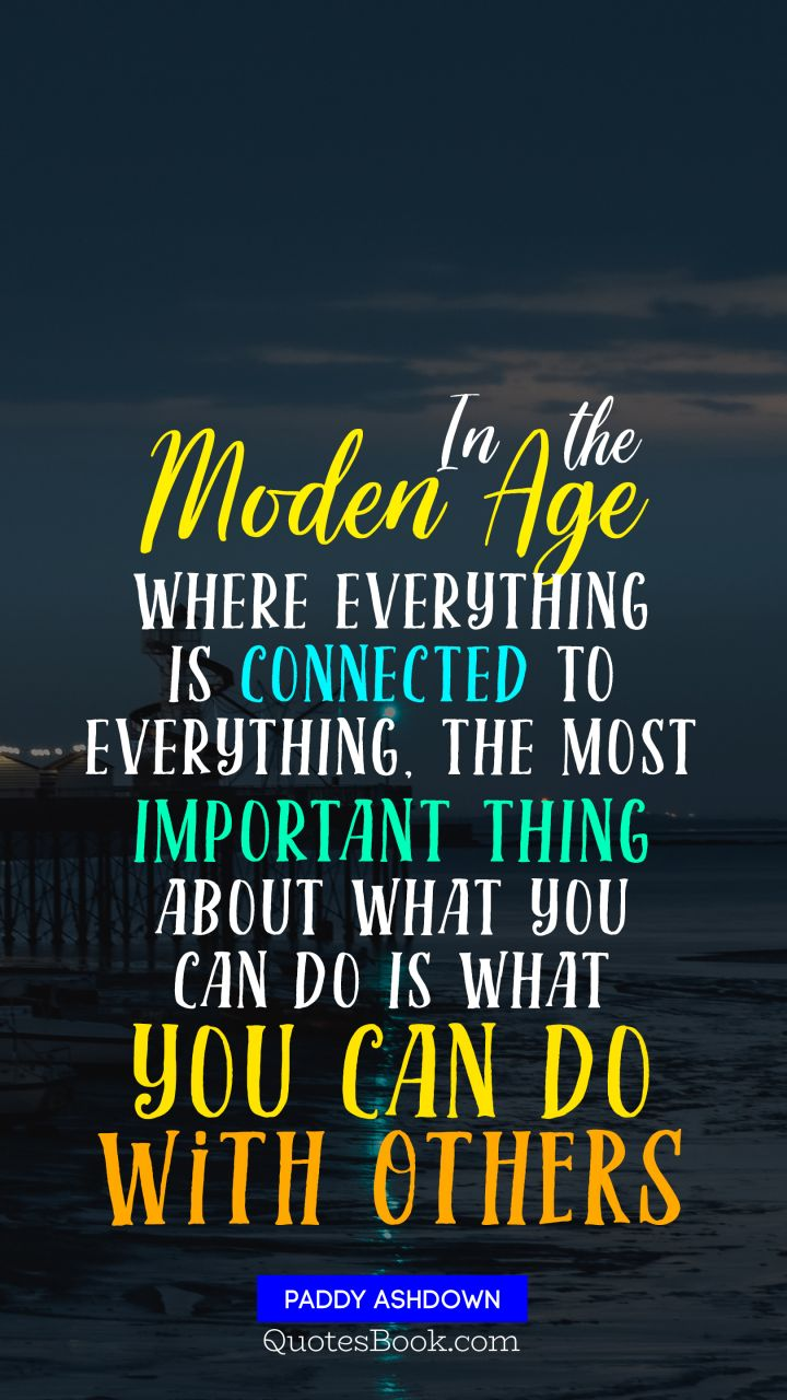 In the modern age where everything is connected to everything, the most important thing about what you can do is what you can do with others. - Quote by Paddy Ashdown