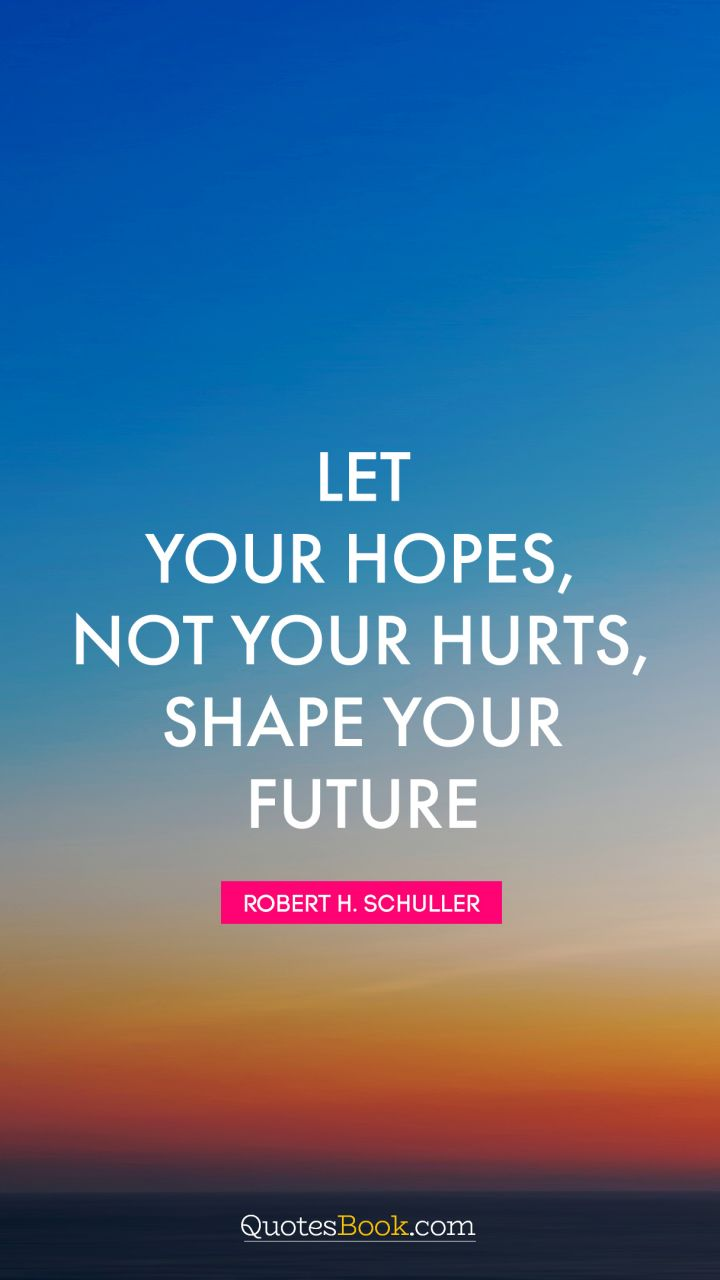 Let your hopes, not your hurts, shape your future. - Quote by Robert H. Schuller