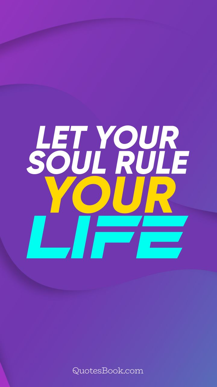 Let your soul rule your life