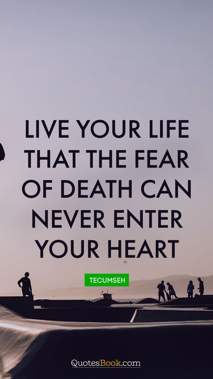 Live your life that the fear of death can never enter your heart. - Quote by Tecumseh