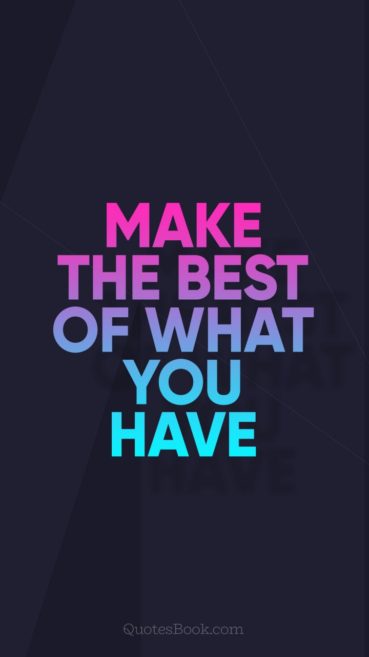 Make Quotes Make The Best Of What You Have Quoteunknown  Quotesbook