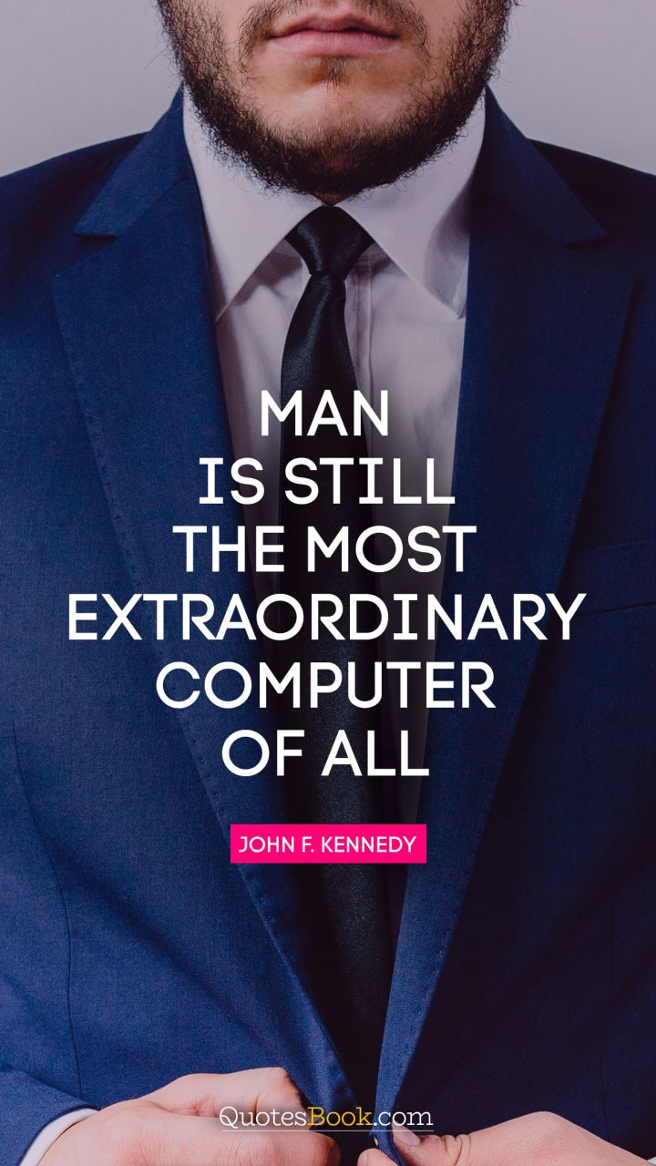 Man is still the most extraordinary computer of all. - Quote by John F. Kennedy