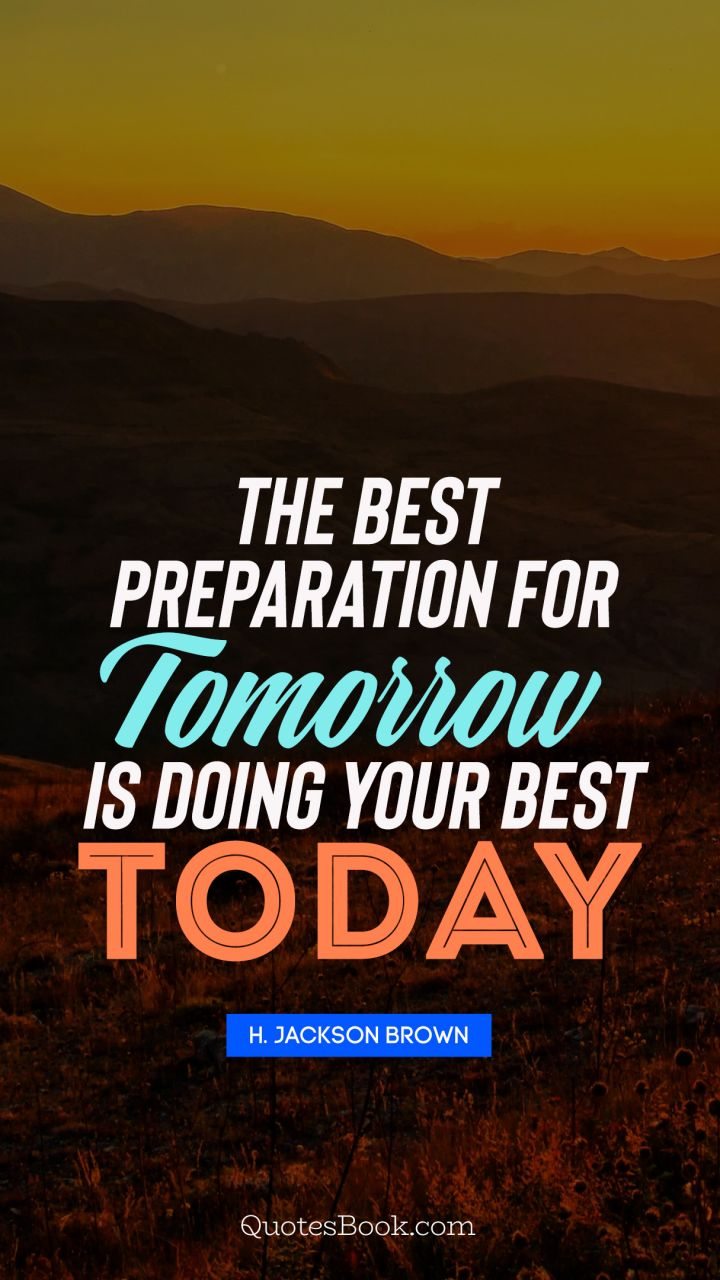 The best preparation for tomorrow is doing your best today. - Quote by H. Jackson Brown, Jr.
